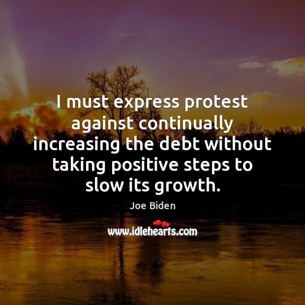 I must express protest against continually increasing the debt without taking positive Joe Biden Picture Quote
