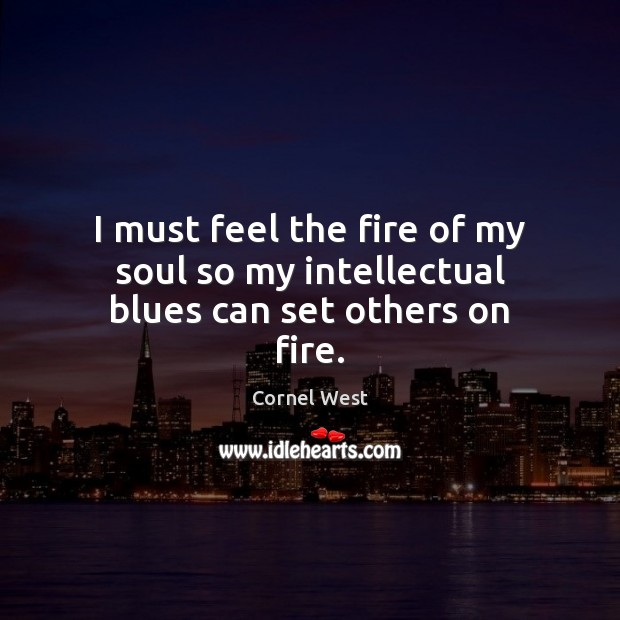Image, I must feel the fire of my soul so my intellectual blues can set others on fire.