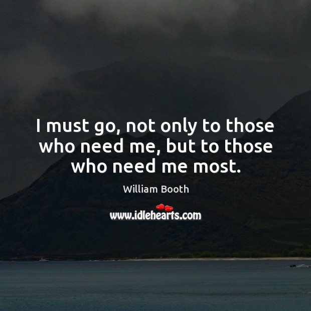 I must go, not only to those who need me, but to those who need me most. Image