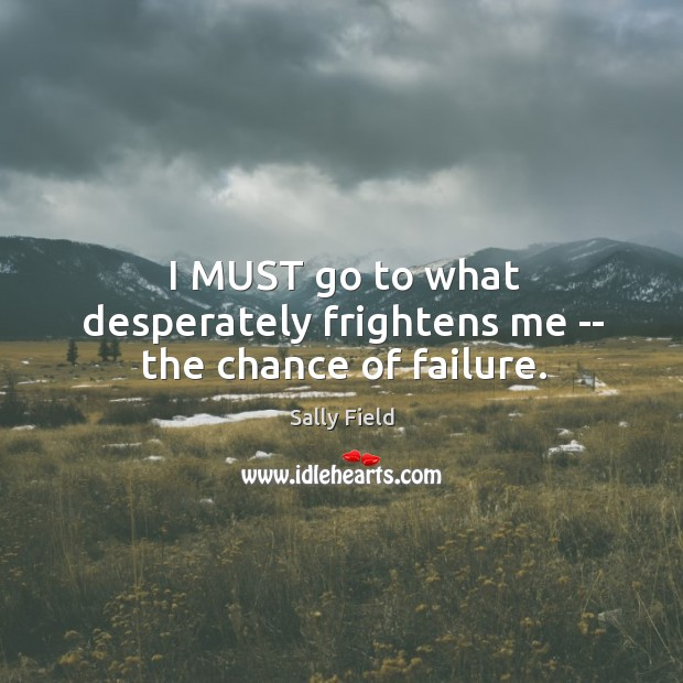 I MUST go to what desperately frightens me — the chance of failure. Sally Field Picture Quote