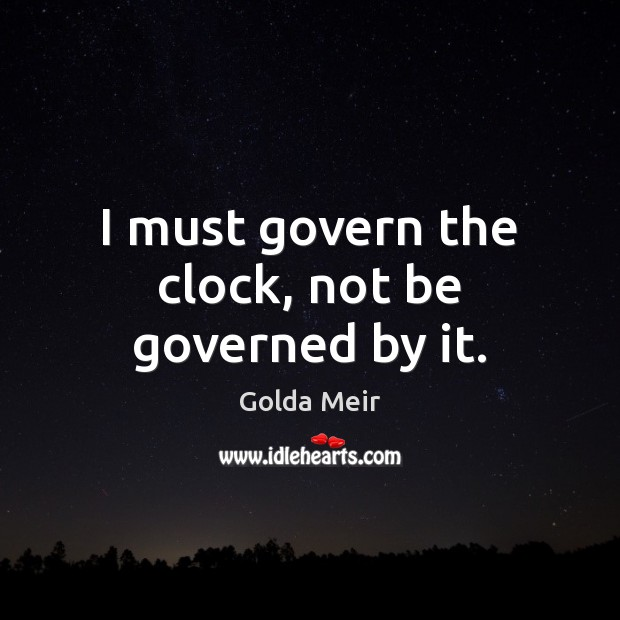 Image, I must govern the clock, not be governed by it.