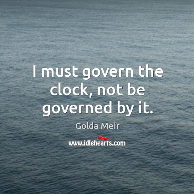 I must govern the clock, not be governed by it. Image