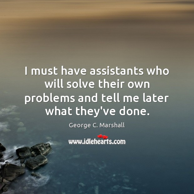 Image, I must have assistants who will solve their own problems and tell