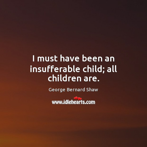 I must have been an insufferable child; all children are. George Bernard Shaw Picture Quote