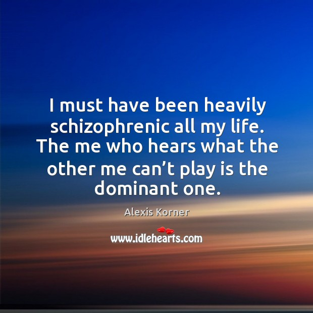 I must have been heavily schizophrenic all my life. The me who hears what the other me can't play is the dominant one. Image