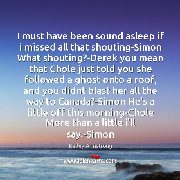 I must have been sound asleep if i missed all that shouting-Simon Image