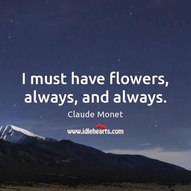 I must have flowers, always, and always. Claude Monet Picture Quote