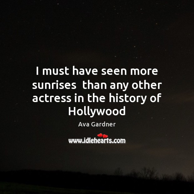 Image, I must have seen more sunrises  than any other actress in the history of Hollywood
