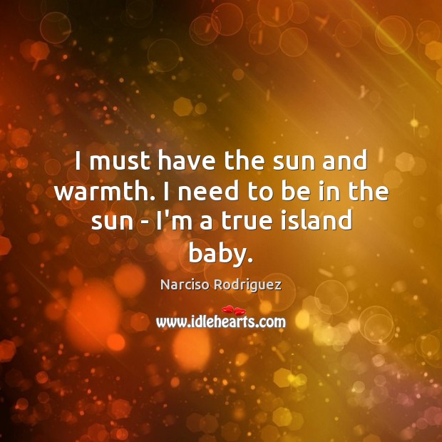 I must have the sun and warmth. I need to be in the sun – I'm a true island baby. Image