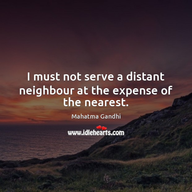 Image, I must not serve a distant neighbour at the expense of the nearest.