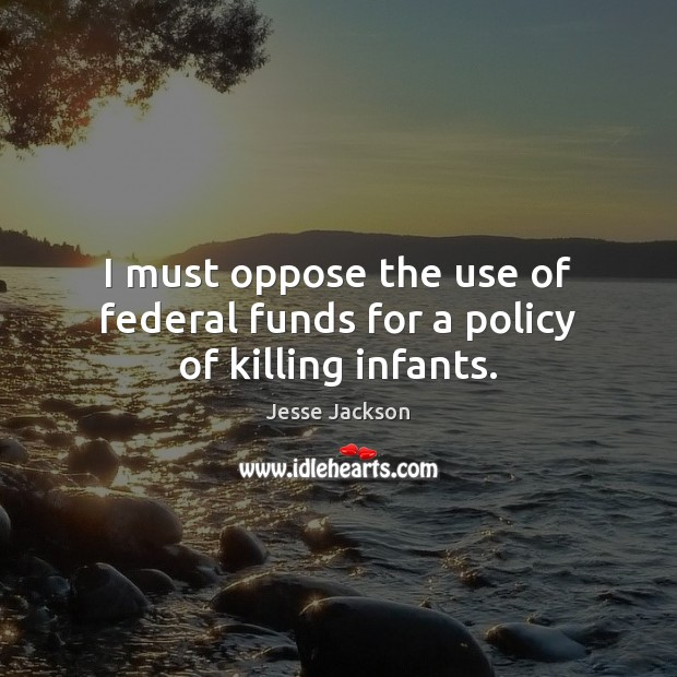 I must oppose the use of federal funds for a policy of killing infants. Jesse Jackson Picture Quote