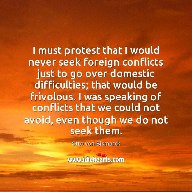 I must protest that I would never seek foreign conflicts just to Image