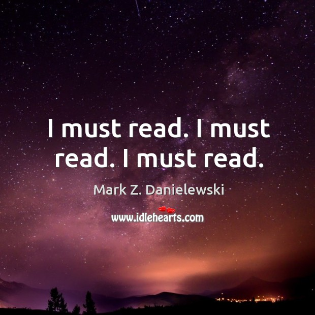 I must read. I must read. I must read. Mark Z. Danielewski Picture Quote