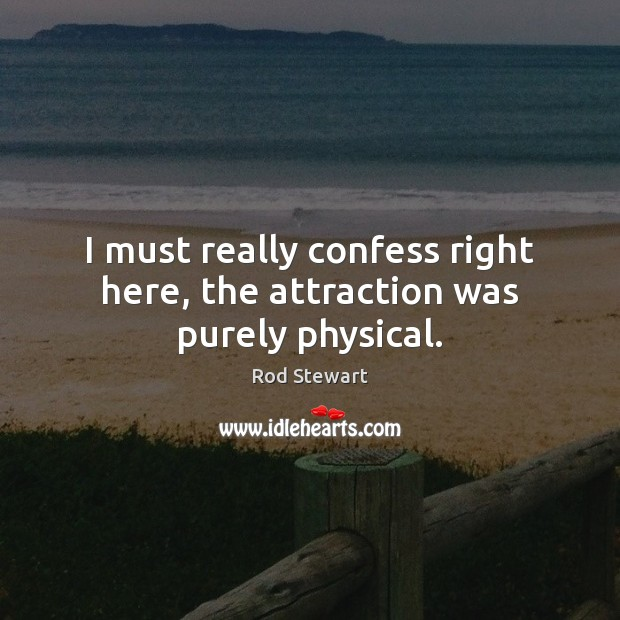 I must really confess right here, the attraction was purely physical. Image