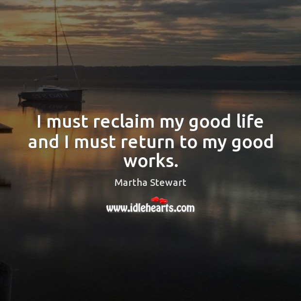 I must reclaim my good life and I must return to my good works. Martha Stewart Picture Quote