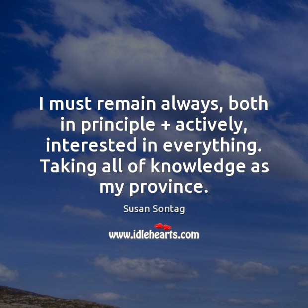 I must remain always, both in principle + actively, interested in everything. Taking Susan Sontag Picture Quote