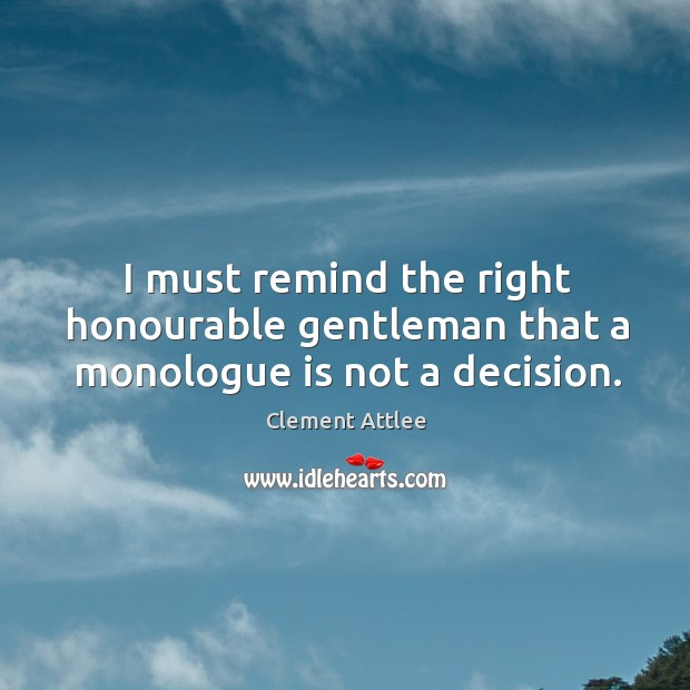 I must remind the right honourable gentleman that a monologue is not a decision. Clement Attlee Picture Quote