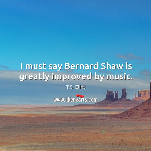 Image, I must say Bernard Shaw is greatly improved by music.
