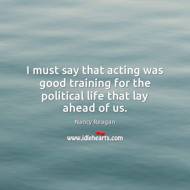 I must say that acting was good training for the political life that lay ahead of us. Nancy Reagan Picture Quote
