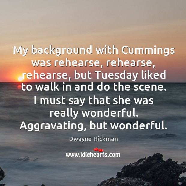 I must say that she was really wonderful. Aggravating, but wonderful. Dwayne Hickman Picture Quote