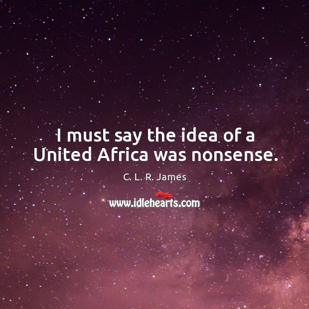 I must say the idea of a united africa was nonsense. C. L. R. James Picture Quote