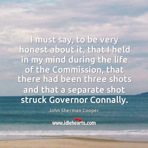 I must say, to be very honest about it, that I held in my mind during the life of the commission John Sherman Cooper Picture Quote