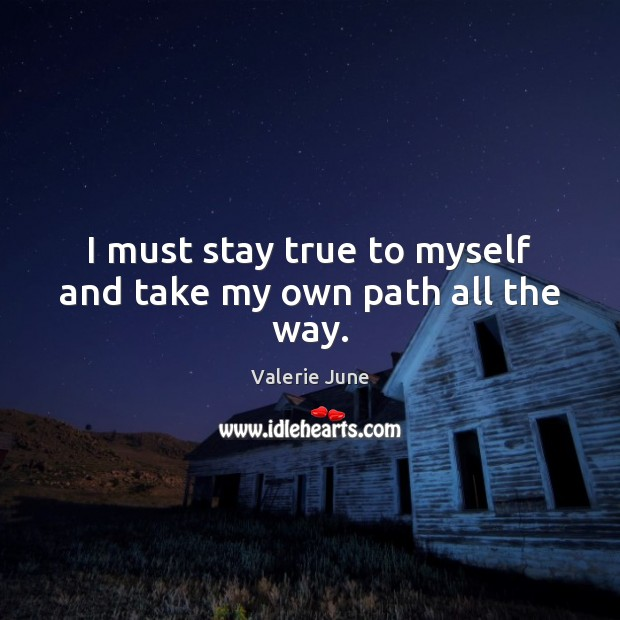 I must stay true to myself and take my own path all the way. Image