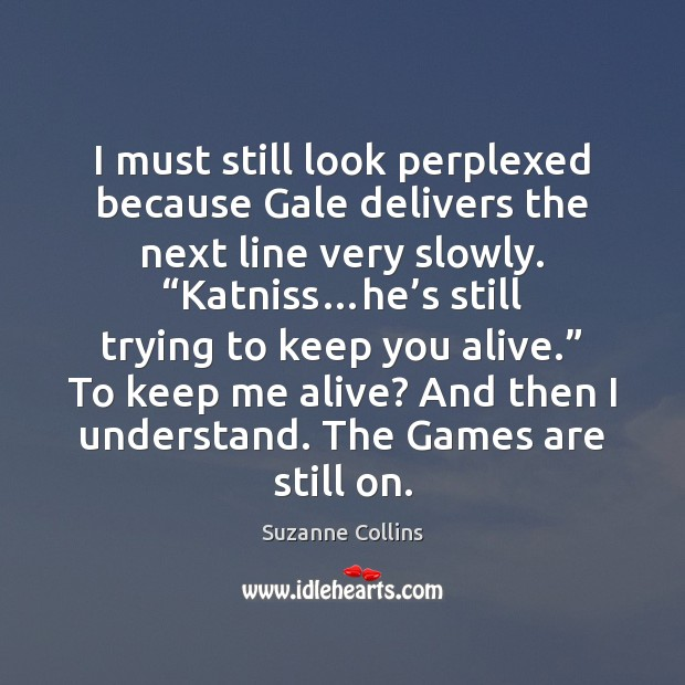 I must still look perplexed because Gale delivers the next line very Suzanne Collins Picture Quote