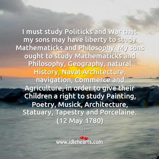 Image, I must study Politicks and War that my sons may have liberty