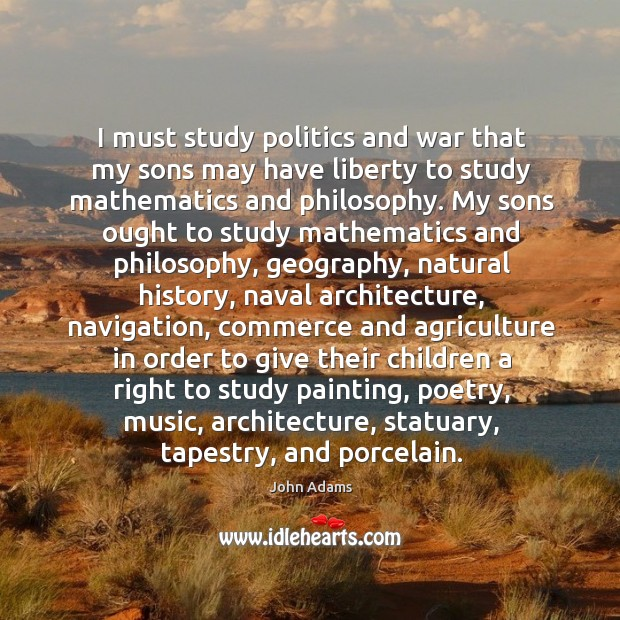 I must study politics and war that my sons may have liberty to study mathematics and philosophy. Image