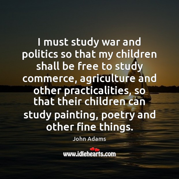 I must study war and politics so that my children shall be John Adams Picture Quote