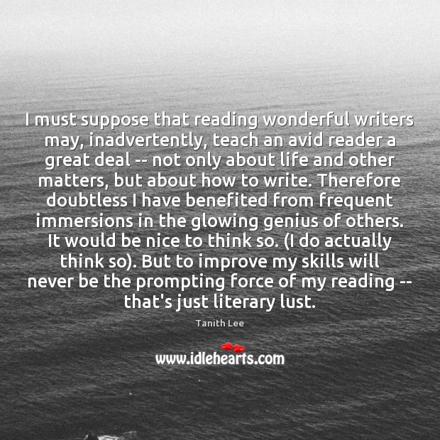 I must suppose that reading wonderful writers may, inadvertently, teach an avid Be Nice Quotes Image