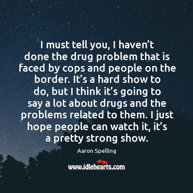 I must tell you, I haven't done the drug problem that is faced by cops and people on the border. Image