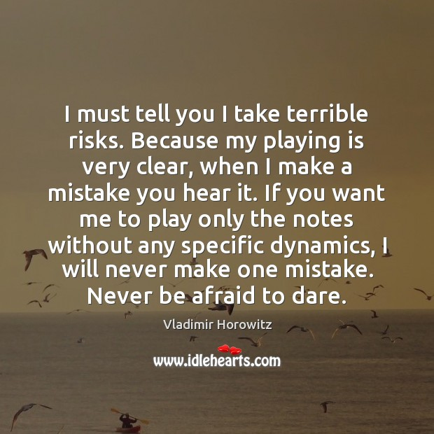 I must tell you I take terrible risks. Because my playing is Never Be Afraid Quotes Image