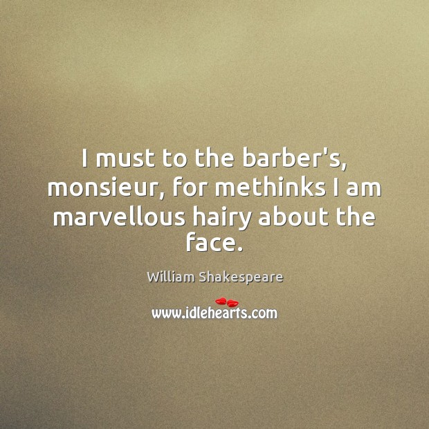I must to the barber's, monsieur, for methinks I am marvellous hairy about the face. Image