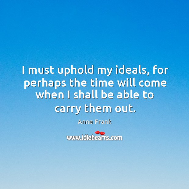 Image, I must uphold my ideals, for perhaps the time will come when I shall be able to carry them out.