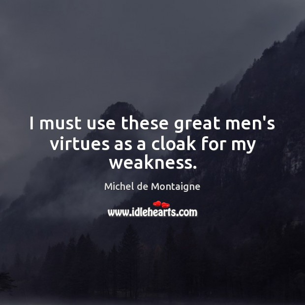I must use these great men's virtues as a cloak for my weakness. Image