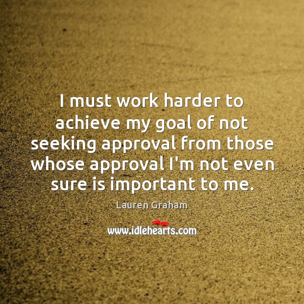 I must work harder to achieve my goal of not seeking approval Approval Quotes Image
