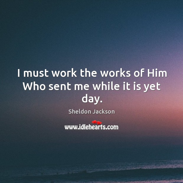 I must work the works of him who sent me while it is yet day. Image