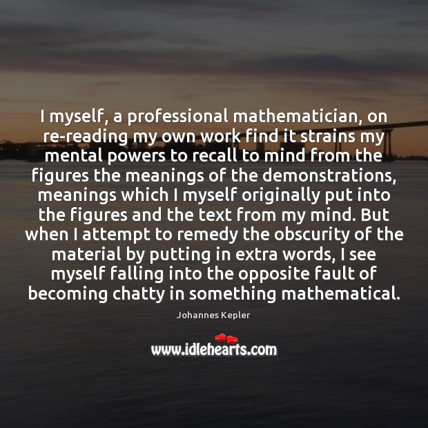 I myself, a professional mathematician, on re-reading my own work find it Image