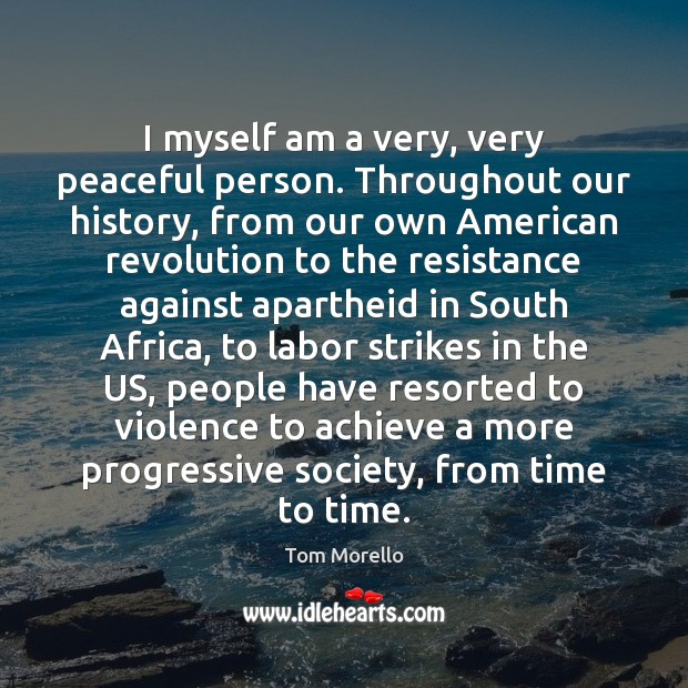 I myself am a very, very peaceful person. Throughout our history, from Tom Morello Picture Quote