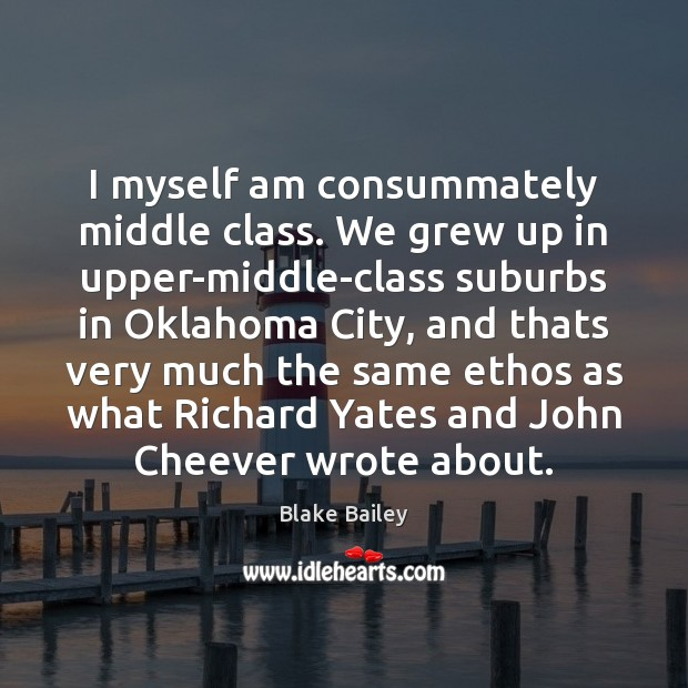 Image, I myself am consummately middle class. We grew up in upper-middle-class suburbs