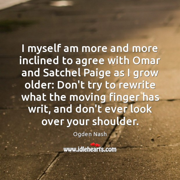 I myself am more and more inclined to agree with Omar and Ogden Nash Picture Quote