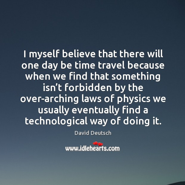 I myself believe that there will one day be time travel because when we find that David Deutsch Picture Quote