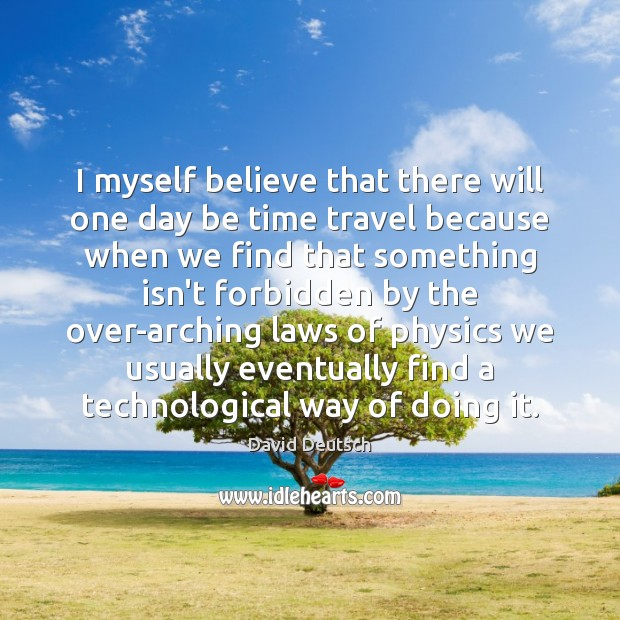 I myself believe that there will one day be time travel because David Deutsch Picture Quote