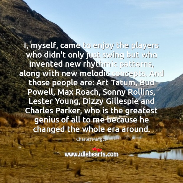 Charles Mingus Picture Quote image saying: I, myself, came to enjoy the players who didn't only just swing