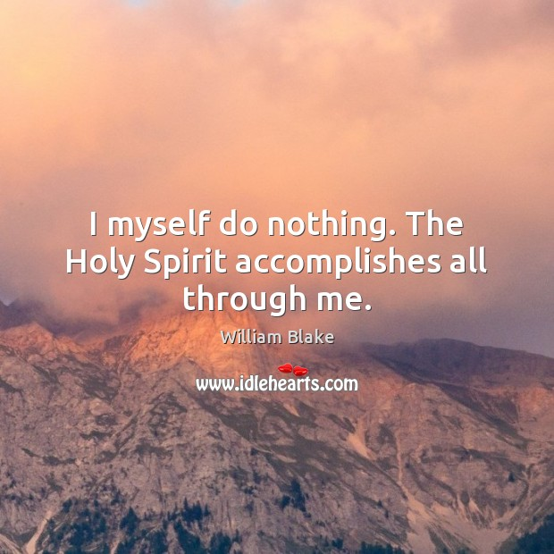 I myself do nothing. The Holy Spirit accomplishes all through me. Image