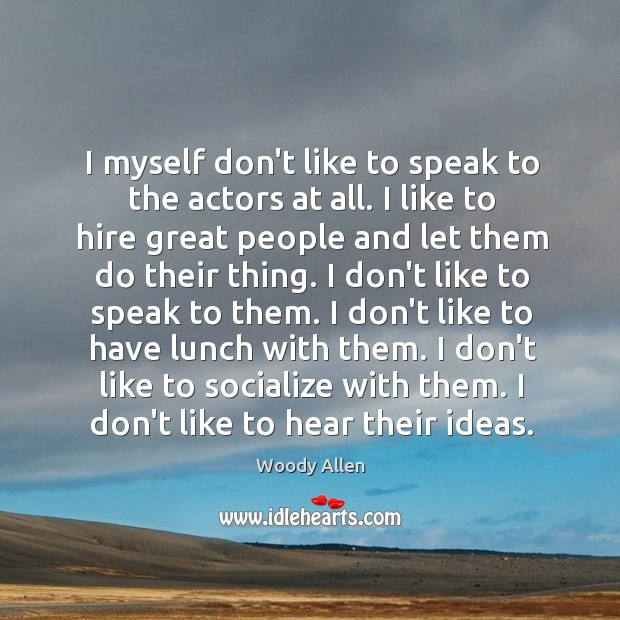I myself don't like to speak to the actors at all. I Image