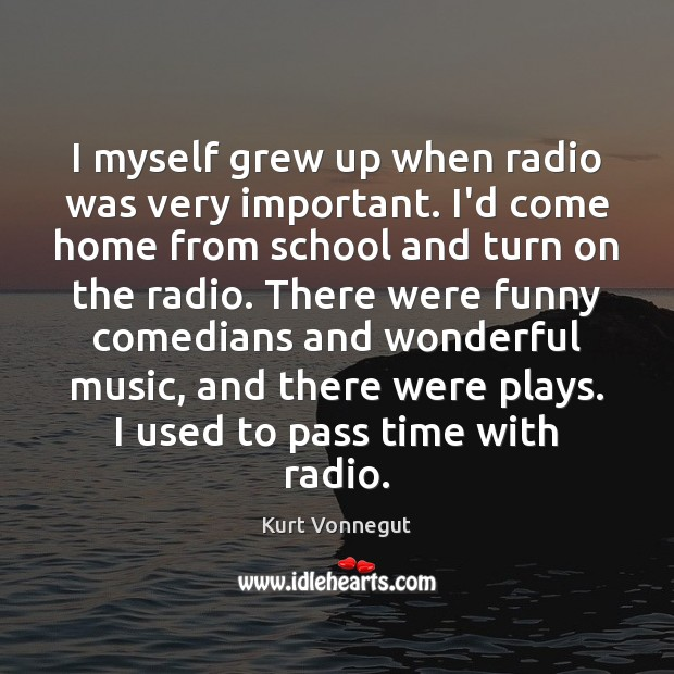 I myself grew up when radio was very important. I'd come home Image