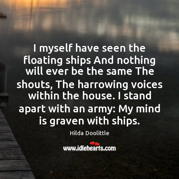 I myself have seen the floating ships And nothing will ever be Hilda Doolittle Picture Quote